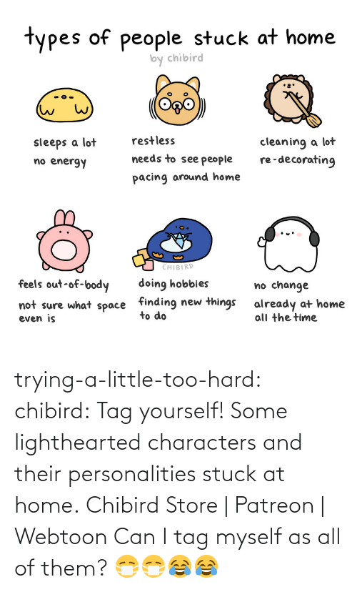 All Of Them: trying-a-little-too-hard:  chibird:  Tag yourself!Some lighthearted characters and their personalities stuck at home.  Chibird Store   Patreon   Webtoon      Can I tag myself as all of them? 😷😷😂😂
