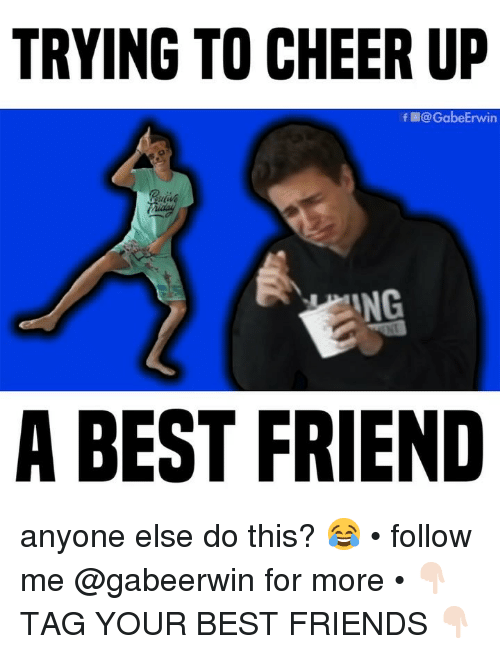 A Best Friend: TRYING TO CHEER UP  f@GabeErwin  ING  A BEST FRIEND anyone else do this? 😂 • follow me @gabeerwin for more • 👇🏻 TAG YOUR BEST FRIENDS 👇🏻