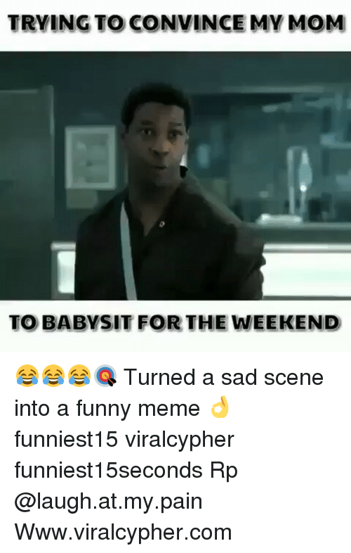 the weekenders: TRYING TO CONVINCE MV MOM  TO BABYSIT FOR THE WEEKEND 😂😂😂🎯 Turned a sad scene into a funny meme 👌 funniest15 viralcypher funniest15seconds Rp @laugh.at.my.pain Www.viralcypher.com