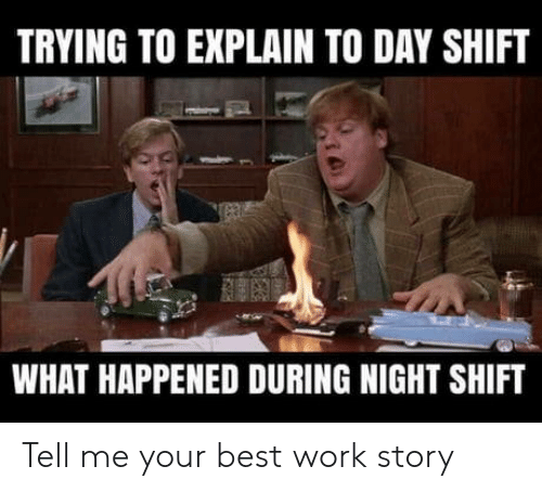 Work, Best, and Night Shift: TRYING TO EXPLAIN TO DAY SHIFT  WHAT HAPPENED DURING NIGHT SHIFT Tell me your best work story