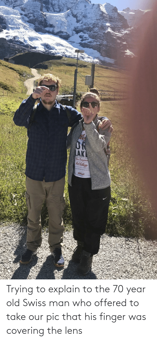 Swiss: Trying to explain to the 70 year old Swiss man who offered to take our pic that his finger was covering the lens