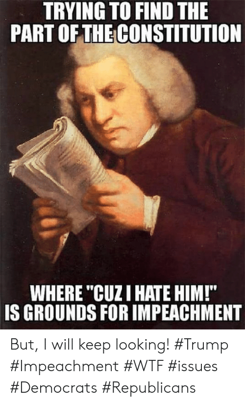 """Memes, Wtf, and Constitution: TRYING TO FIND THE  PART OFTHE CONSTITUTION  WHERE """"CUZI HATE HIM!""""  IS GROUNDS FOR IMPEACHMENT But, I will keep looking!  #Trump #Impeachment #WTF #issues #Democrats #Republicans"""
