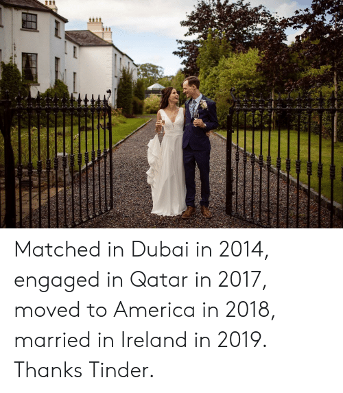 In 2017: tt Matched in Dubai in 2014, engaged in Qatar in 2017, moved to America in 2018, married in Ireland in 2019. Thanks Tinder.