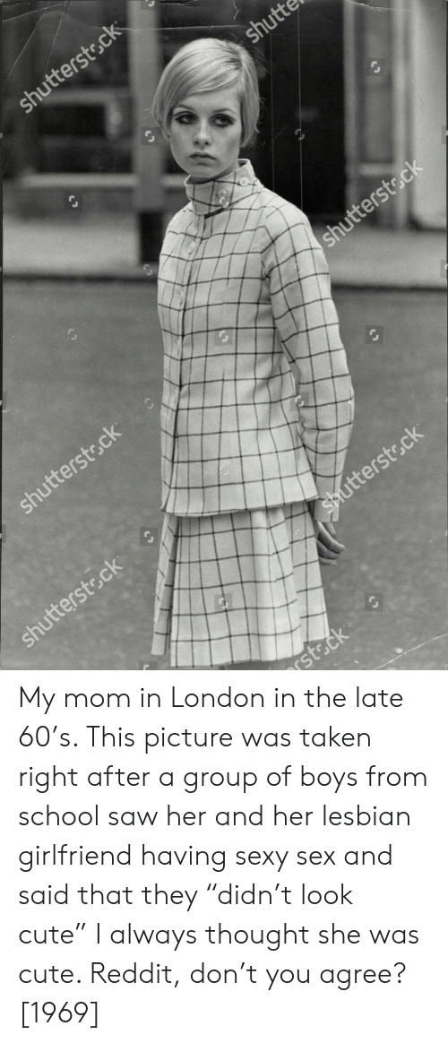"Cute, Reddit, and Saw: tters  ot  tterstsc My mom in London in the late 60's. This picture was taken right after a group of boys from school saw her and her lesbian girlfriend having sexy sex and said that they ""didn't look cute"" I always thought she was cute. Reddit, don't you agree? [1969]"