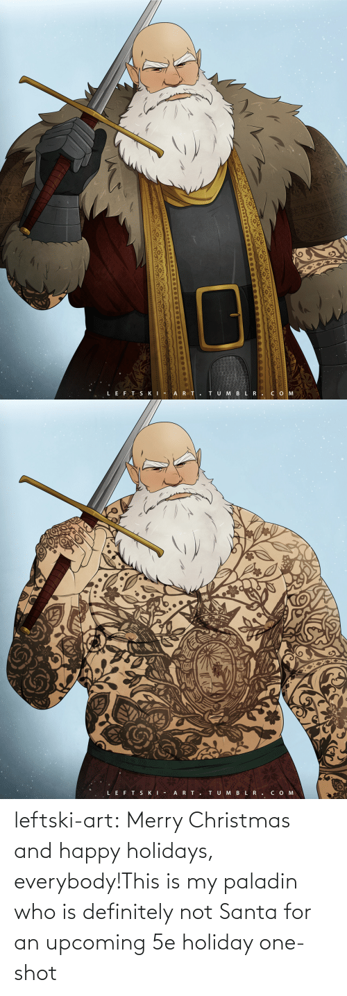 Christmas: TU M BLR.CO M  LEFT SKI - A RT.   LEFT SKI -  ART.  TUMBLR.COM leftski-art:  Merry Christmas and happy holidays, everybody!This is my paladin who is definitely not Santa for an upcoming 5e holiday one-shot