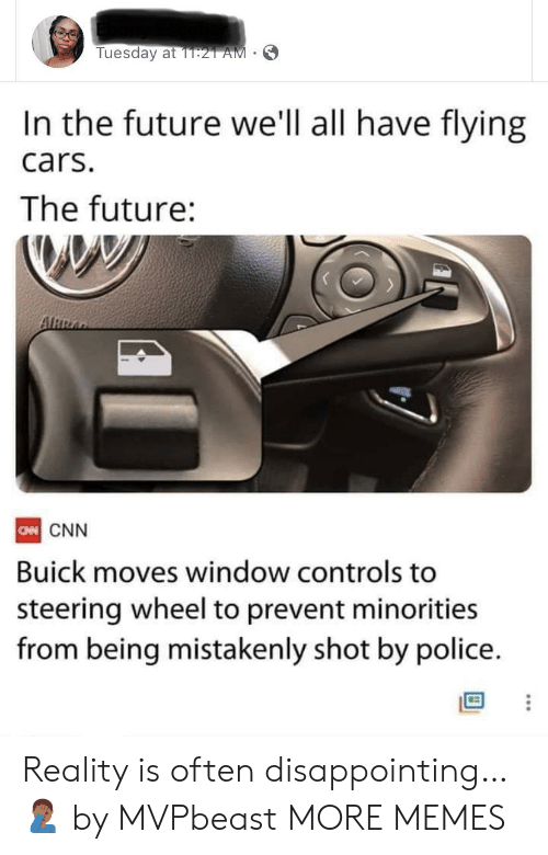 Cars, cnn.com, and Dank: Tuesday at 1T:21 AM  In the future we'll all have flying  cars.  The future:  ARRA  CN CNN  Buick moves window controls to  steering wheel to prevent minorities  from being mistakenly shot by police. Reality is often disappointing… 🤦🏾♂️ by MVPbeast MORE MEMES