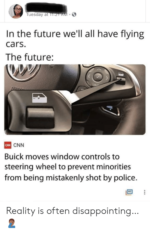 Cars, cnn.com, and Future: Tuesday at 1T:21 AM  In the future we'll all have flying  cars.  The future:  ARRA  CN CNN  Buick moves window controls to  steering wheel to prevent minorities  from being mistakenly shot by police. Reality is often disappointing… 🤦🏾♂️