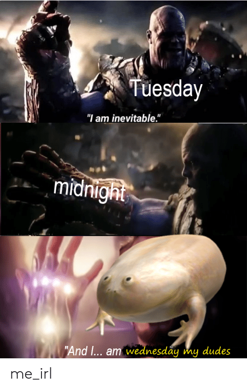 """Wednesday, Irl, and Me IRL: Tuesday  """"I am inevitable.""""  midnight  """"And I... am wednesday my dudes me_irl"""
