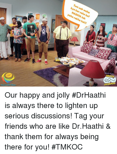 Kya Kar Rahe Ho: Tum sab waha  806  kya kar rahe ho?  NASHTA toh  yaha rakha hai!!  OOLTAH  CHASHMAH Our happy and jolly #DrHaathi is always there to lighten up serious discussions!  Tag your friends who are like Dr.Haathi & thank them for always being there for you! #TMKOC