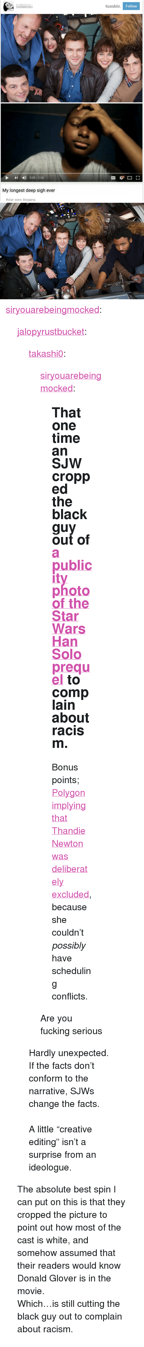 """Disney, Donald Glover, and Facts: tumbl  Follow  I 0.09/208  My longest deep sigh ever  #star wars blogging <p><a href=""""http://siryouarebeingmocked.tumblr.com/post/157702937970/takashi0-siryouarebeingmocked-that-one-time-an"""" class=""""tumblr_blog"""">siryouarebeingmocked</a>:</p>  <blockquote><p><a href=""""http://jalopyrustbucket.tumblr.com/post/157699858897/siryouarebeingmocked-that-one-time-an-sjw"""" class=""""tumblr_blog"""">jalopyrustbucket</a>:</p><blockquote> <p><a href=""""https://takashi0.tumblr.com/post/157697174717/siryouarebeingmocked-that-one-time-an-sjw"""" class=""""tumblr_blog"""">takashi0</a>:</p> <blockquote> <p><a href=""""http://siryouarebeingmocked.tumblr.com/post/157697038979/that-one-time-an-sjw-cropped-the-black-guy-out-of"""" class=""""tumblr_blog"""">siryouarebeingmocked</a>:</p> <blockquote> <h2>That one time an SJW cropped the black guy out of <a href=""""http://news.nationalpost.com/arts/movies/lucasfilm-and-disney-release-first-cast-photo-from-the-han-solo-movie-spinoff"""">a publicity photo of the Star Wars Han Solo prequel</a> to complain about racism.</h2> <p>Bonus points; <a href=""""https://archive.is/bzJDb"""">Polygon implying that Thandie Newton was deliberately excluded</a>, because she couldn't <i>possibly</i> have scheduling conflicts. <br/></p> </blockquote> <p>Are you fucking serious</p> </blockquote> <p>Hardly unexpected. If the facts don't conform to the narrative, SJWs change the facts.<br/><br/>A little """"creative editing"""" isn't a surprise from an ideologue.<br/></p> </blockquote> <p>The absolute best spin I can put on this is that they cropped the picture to point out how most of the cast is white, and somehow assumed that their readers would know Donald Glover is in the movie.</p><p>Which…is still cutting the black guy out to complain about racism.</p></blockquote>"""
