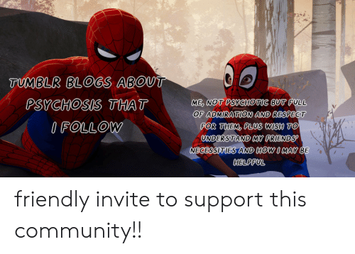 helpful: TUMBLR BLOGS ABOUT  ME, NOT PSYCHOTIC BUT FULL  OF ADMIRATION AND RESPECT  FOR THEM, PLUS WISH TO  UNDERSTAND MY FRIENDS  NECESSITIES AND HOW I MAY BE  PSYCHOSIS THAT  IFOLLOW  HELPFUL friendly invite to support this community!!