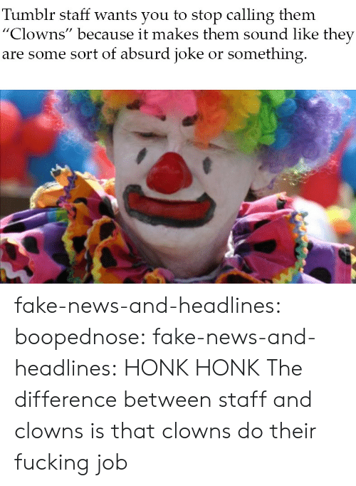 """Fake, Fucking, and News: Tumblr staff wants you to stop calling them  """"Clowns"""" because it makes them sound like they  are some sort of absurd joke or something fake-news-and-headlines: boopednose:   fake-news-and-headlines: HONK HONK  The difference between staff and clowns is that clowns do their fucking job"""