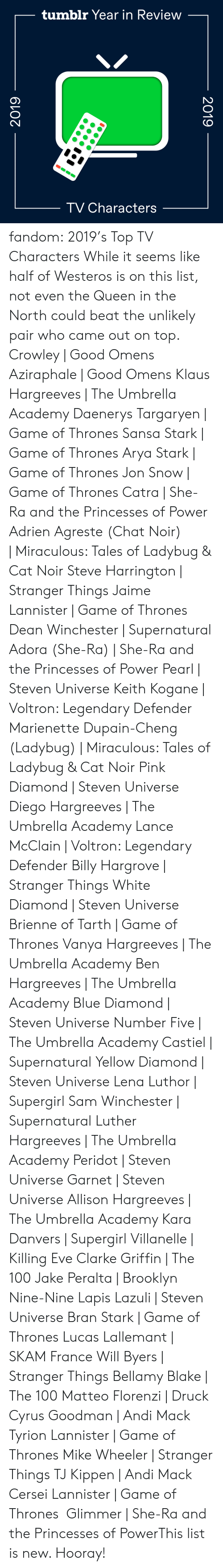 Steven Universe: tumblr Year in Review  TV Characters  2019  2019 fandom:  2019's Top TV Characters  While it seems like half of Westeros is on this list, not even the Queen in the North could beat the unlikely pair who came out on top.  Crowley | Good Omens  Aziraphale | Good Omens  Klaus Hargreeves | The Umbrella Academy  Daenerys Targaryen | Game of Thrones  Sansa Stark | Game of Thrones  Arya Stark | Game of Thrones  Jon Snow | Game of Thrones  Catra | She-Ra and the Princesses of Power  Adrien Agreste (Chat Noir) | Miraculous: Tales of Ladybug & Cat Noir  Steve Harrington | Stranger Things  Jaime Lannister | Game of Thrones  Dean Winchester | Supernatural  Adora (She-Ra) | She-Ra and the Princesses of Power  Pearl | Steven Universe  Keith Kogane | Voltron: Legendary Defender  Marienette Dupain-Cheng (Ladybug) | Miraculous: Tales of Ladybug & Cat Noir  Pink Diamond | Steven Universe  Diego Hargreeves | The Umbrella Academy  Lance McClain | Voltron: Legendary Defender  Billy Hargrove | Stranger Things  White Diamond | Steven Universe  Brienne of Tarth | Game of Thrones  Vanya Hargreeves | The Umbrella Academy  Ben Hargreeves | The Umbrella Academy  Blue Diamond | Steven Universe  Number Five | The Umbrella Academy  Castiel | Supernatural  Yellow Diamond | Steven Universe  Lena Luthor | Supergirl  Sam Winchester | Supernatural  Luther Hargreeves | The Umbrella Academy  Peridot | Steven Universe  Garnet | Steven Universe  Allison Hargreeves | The Umbrella Academy  Kara Danvers | Supergirl  Villanelle | Killing Eve  Clarke Griffin | The 100  Jake Peralta | Brooklyn Nine-Nine  Lapis Lazuli | Steven Universe  Bran Stark | Game of Thrones  Lucas Lallemant | SKAM France  Will Byers | Stranger Things  Bellamy Blake | The 100  Matteo Florenzi | Druck  Cyrus Goodman | Andi Mack  Tyrion Lannister | Game of Thrones  Mike Wheeler | Stranger Things  TJ Kippen | Andi Mack  Cersei Lannister | Game of Thrones  Glimmer | She-Ra and the Princesses of PowerThis list is new. Hooray!
