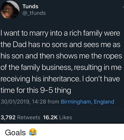 dont-have-time: Tunds  _tfunds  I want to marry into a rich family were  the Dad has no sons and sees me as  his son and then shows me the ropes  of the family business, resulting in me  receiving his inheritance. I don't have  time for this 9-5 thing  30/01/2019, 14:28 from Birmingham, England  3,792 Retweets 16.2K Likes Goals 😂