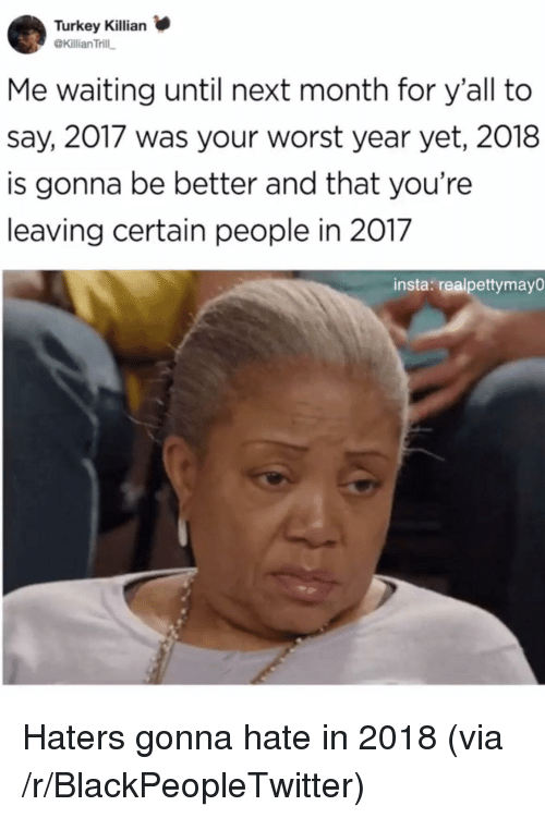 haters gonna hate: Turkey Killian  @Killian Trill  Me waiting until next month for y'all to  say, 2017 was your worst year yet, 2018  is gonna be better and that you're  leaving certain people in 2017  insta: realpettymayO <p>Haters gonna hate in 2018 (via /r/BlackPeopleTwitter)</p>