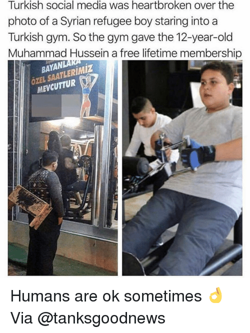 Gym, Social Media, and Free: Turkish social media was heartbroken over the  photo of a Syrian refugee boy staring into a  Turkish gym. So the gym gave the 12-year-old  Muhammad Hussein a free lifetime membership  BAYAN  ÖZEL SAATLERIMİZ  MEVCUTTUR Humans are ok sometimes 👌 Via @tanksgoodnews