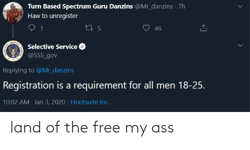 men: Turn Based Spectrum Guru Danzins @Mr_danzins · 7h  Haw to unregister  46  27 5  SERVICE  Selective Service  @SSS_gov  Replying to @Mr_danzins  Registration is a requirement for all men 18-25.  10:02 AM · Jan 3, 2020 · Hootsuite Inc. land of the free my ass