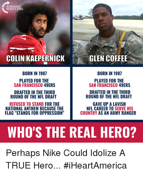 """San Francisco 49ers, Colin Kaepernick, and Memes: TURNING  POINT USA  COLIN KAEPERNICK  GLEN COFFEE  BORN IN 1987  BORN IN 1987  PLAYED FOR THE  SAN FRANCISCO 49ERS  PLAYED FOR THE  SAN FRANCISCO 49ERS  DRAFTED IN THE THIRD  ROUND OF THE NFL DRAFT  DRAFTED IN THE THIRD  ROUND OF THE NFL DRAFT  REFUSED TO STAND FOR THE  NATIONAL ANTHEM BECAUSE THE  FLAG """"STANDS FOR OPPRESSION""""  GAVE UP A LAVISH  NFL CAREER TO SERVE HIS  COUNTRY AS AN ARMY RANGER  WHO'S THE REAL HERO? Perhaps Nike Could Idolize A TRUE Hero... #iHeartAmerica"""