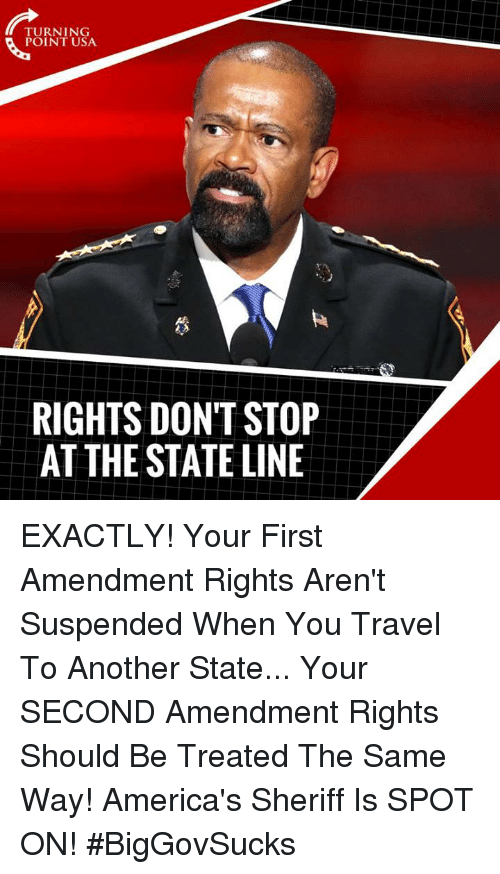 First Amendment: TURNING  POINT USA  RIGHTS DON'T STOP  AT THE STATE LINE EXACTLY! Your First Amendment Rights Aren't Suspended When You Travel To Another State... Your SECOND Amendment Rights Should Be Treated The Same Way!   America's Sheriff Is SPOT ON! #BigGovSucks