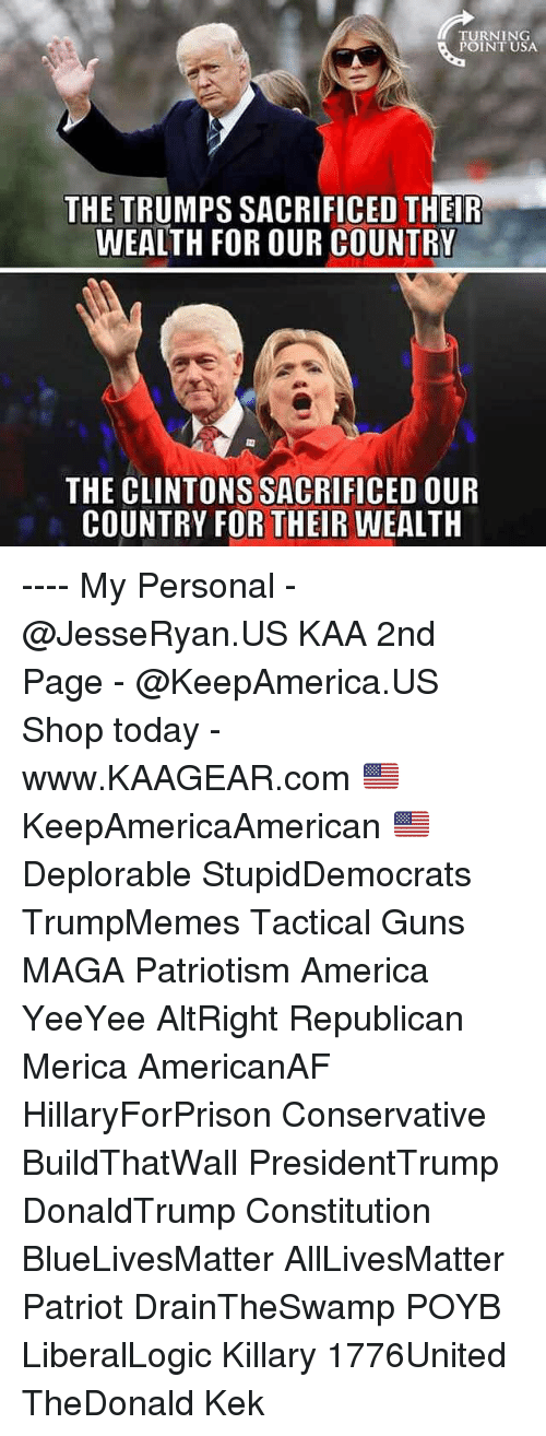 Yeeyee: TURNING  POINT USA  THE TRUMPS SACRIFICED THEIR  WEALTH FOR OUR COUNTRY  THE CLINTONS SACRIFICED OUR  COUNTRY FOR THEIR WEALTH ---- My Personal - @JesseRyan.US KAA 2nd Page - @KeepAmerica.US Shop today - www.KAAGEAR.com 🇺🇸 KeepAmericaAmerican 🇺🇸 Deplorable StupidDemocrats TrumpMemes Tactical Guns MAGA Patriotism America YeeYee AltRight Republican Merica AmericanAF HillaryForPrison Conservative BuildThatWall PresidentTrump DonaldTrump Constitution BlueLivesMatter AllLivesMatter Patriot DrainTheSwamp POYB LiberalLogic Killary 1776United TheDonald Kek