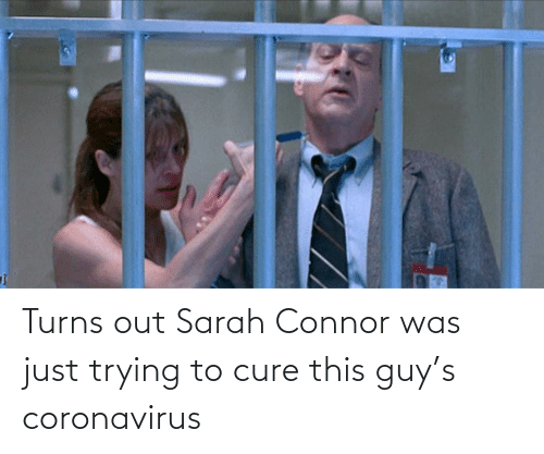 Cure, Sarah Connor, and Connor: Turns out Sarah Connor was just trying to cure this guy's coronavirus
