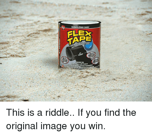 Flexing, Image, and Riddle: TV  astaatly Stops Leaks  FLEX  TAPE This is a riddle.. If you find the original image you win.