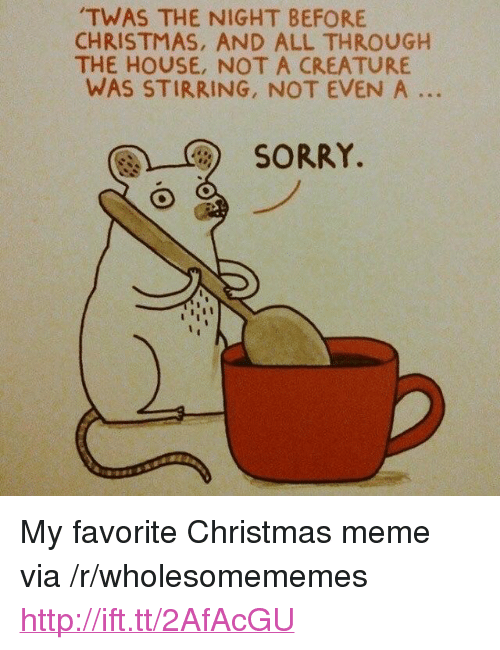 """Christmas, Meme, and Sorry: TWAS THE NIGHT BEFORE  CHRISTMAS, AND ALL THROUGH  THE HOUSE, NOT A CREATURE  WAS STIRRING, NOT EVEN A ..  團)-C)  SORRY. <p>My favorite Christmas meme via /r/wholesomememes <a href=""""http://ift.tt/2AfAcGU"""">http://ift.tt/2AfAcGU</a></p>"""