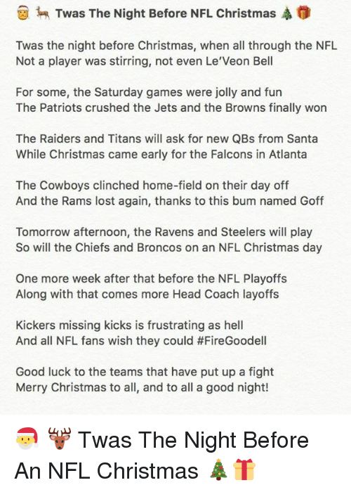 Christmas, Dallas Cowboys, and Head: Twas The Night Before NFL Christmas A  Twas the night before Christmas, when all through the NFL  Not a player was stirring, not even Le Veon Bell  For some, the Saturday games were jolly and fun  The Patriots crushed the Jets and the Browns finally won  The Raiders and Titans will ask for new QBs from Santa  While Christmas came early for the Falcons in Atlanta  The Cowboys clinched home-field on their day off  And the Rams lost again, thanks to this bum named Goff  Tomorrow afternoon, the Ravens and Steelers will play  So will the Chiefs and Broncos on an NFL Christmas day  One more week after that before the NFL Playoffs  Along with that comes more Head Coach layoffs  Kickers missing kicks is frustrating as hell  And all NFL fans wish they could #FireGoodell  Good luck to the teams that have put up a fight  Merry Christmas to all, and to all a good night! 🎅 🦌 Twas The Night Before An NFL Christmas 🎄🎁