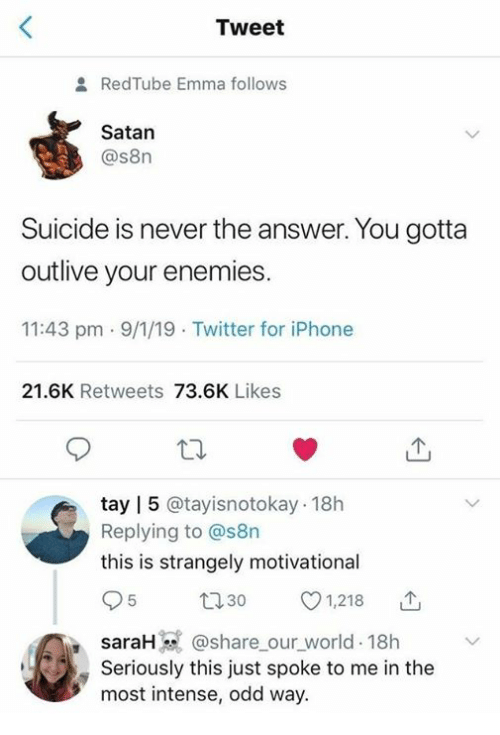 Tay: Tweet  2 RedTube Emma follows  Satan  @s8n  Suicide is never the answer. You gotta  outlive your enemies.  11:43 pm 9/1/19 Twitter for iPhone  21.6K Retweets 73.6K Likes  tay | 5 @tayisnotokay 18h  Replying to @s8n  this is strangely motivational  95 t0 1,218 T  saraH@share our world 18h  Seriously this just spoke to me in the  most intense, odd way.