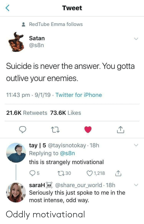 Iphone, Twitter, and Redtube: Tweet  8 RedTube Emma follows  Satan  @s8n  Suicide is never the answer. You gotta  outlive your enemies.  11:43 pm 9/1/19 Twitter for iPhone  21.6K Retweets 73.6K Likes  tay | 5 @tayisnotokay 18h  Replying to @s8n  this is strangely motivational  31,218  saraH @share ourworld. 18h  Seriously this just spoke to me in the  most intense, odd way. Oddly motivational