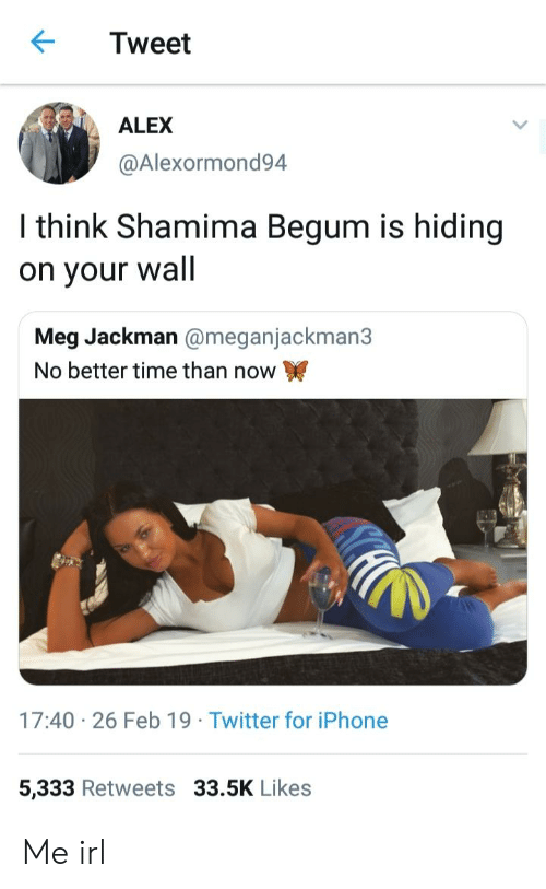 Shamima Begum: Tweet  ALEX  @Alexormond94  I think Shamima Begum is hiding  on your wall  Meg Jackman @meganjackman3  No better time than now  17:40 26 Feb 19 Twitter for iPhone  5,333 Retweets 33.5K Likes Me irl