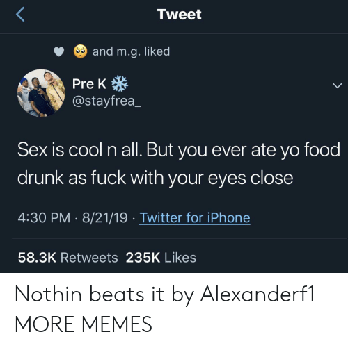 Dank, Drunk, and Food: Tweet  and m.g. liked  Pre K  @stayfrea  Sex is cool n all. But you ever ate yo food  drunk as fuck with your eyes close  4:30 PM 8/21/19 Twitter for iPhone  58.3K Retweets 235K Likes Nothin beats it by Alexanderf1 MORE MEMES