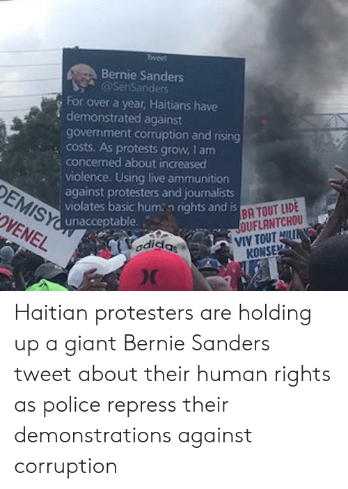 Adidas, Bernie Sanders, and Police: Tweet  Bernie Sanders  @SenSanders  For over a year, Haitians have  demonstrated against  government corruption and rising  Costs. As protests grow, I am  concemed about increased  violence. Using live ammunition  against protesters and journalists  DEMISY unacceptable..  OVENEL  violates basic hum n rights and is A TOUT LIDE  JOUFLANTCHOU  VIV TOUTHIL  KONSE  adidas Haitian protesters are holding up a giant Bernie Sanders tweet about their human rights as police repress their demonstrations against corruption