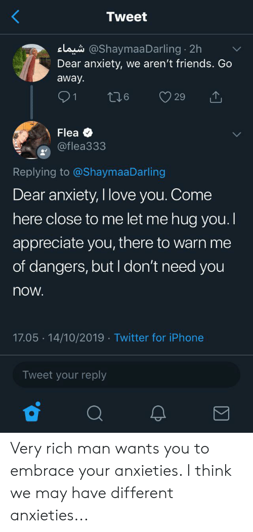 Friends, Iphone, and Love: Tweet  claus @Shaymaa Darling 2h  Dear anxiety, we aren't friends. Go  away  91  t26  29  Flea  @flea333  Replying to @ShaymaaDarling  Dear anxiety, I love you. Come  here close to me let me hug you.  appreciate you, there to warn me  of dangers, but I don't need you  now.  17.05 14/10/2019 Twitter for iPhone  Tweet your reply Very rich man wants you to embrace your anxieties. I think we may have different anxieties...