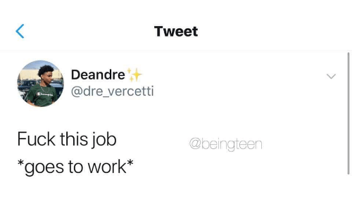 Work, Fuck, and Job: Tweet  Deandre  @dre vercetti  Fuck this job  *goes to work*  @beingteen