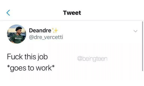 "Funny, Tumblr, and Work: Tweet  Deandre  @dre_vercetti  Fuck this job  ""goes to work*  @beingteen"