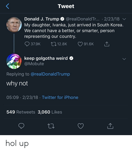 Iphone, Twitter, and Weird: Tweet  Donald J. Trump @realDonald Tr... .2/23/18  My daughter, Ivanka, just arrived in South Korea.  We cannot have a better, or smarter, person  representing our country.  12.8K  37.9K  91.6K  keep golgotha weird  @Mobute  Replying to @realDonaldTrump  why not  05:09 2/23/18 Twitter for iPhone  549 Retweets 3,060 Likes hol up