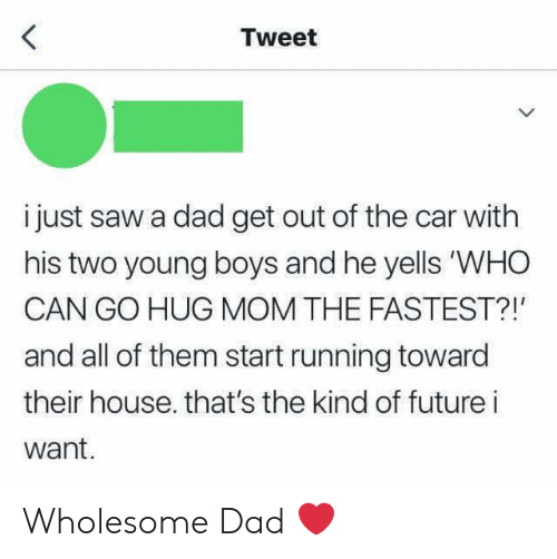 """Dad, Future, and Saw: Tweet  i just saw a dad get out of the car with  his two young boys and he yells """"WHO  CAN GO HUG MOM THE FASTEST?!'  and all of them start running toward  their house. that's the kind of future i  want.  > Wholesome Dad ❤️"""