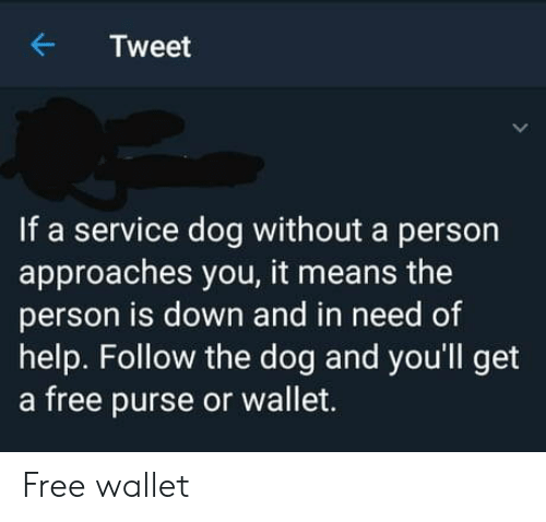 Free, Help, and Dog: Tweet  If a service dog without a person  approaches you, it means the  person is down and in need of  help. Follow the dog and you'll get  a free purse or wallet. Free wallet