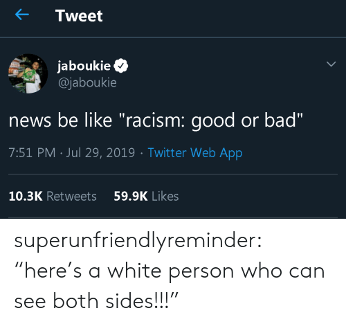 """White Person: Tweet  jaboukie  @jaboukie  news be like """"racism: good or bad""""  7:51 PM Jul 29, 2019 Twitt er Web App  10.3K Retweets  59.9K Likes superunfriendlyreminder:   """"here's a white person who can see both sides!!!"""""""