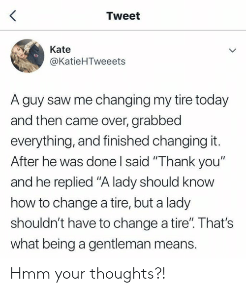 "gentleman: Tweet  Kate  @KatieHTweeets  A guy saw me changing my tire today  and then came over, grabbed  everything, and finished changing it.  After he was done I said ""Thank you""  and he replied ""A lady should know  how to change a tire, but a lady  shouldn't have to change a tire"". That's  what being a gentleman means. Hmm your thoughts?!"