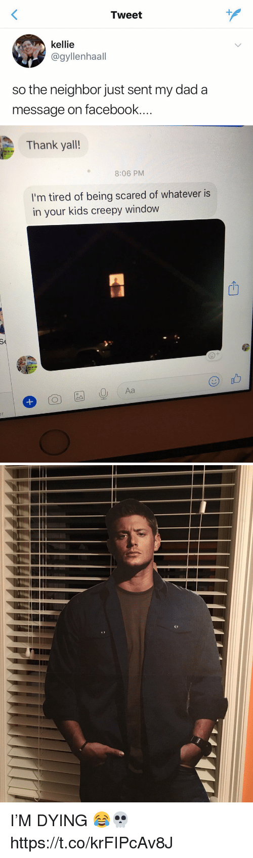 Kellie: Tweet  kellie  @gyllenhaall  so the neighbor just sent my dad a  message on facebook...   Thank yall!  8:06 PM  I'm tired of being scared of whatever is  in your kids creepy window  山  I'M DYING 😂💀 https://t.co/krFIPcAv8J