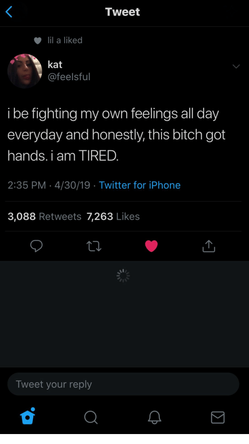 Bitch, Iphone, and Twitter: Tweet  lil a liked  kat  @feelsful  i be fighting my own feelings all day  everyday and honestly, this bitch got  hands. i am TIRED.  2:35 PM 4/30/19 Twitter for iPhone  3,088 Retweets 7,263 Likes  Tweet your reply