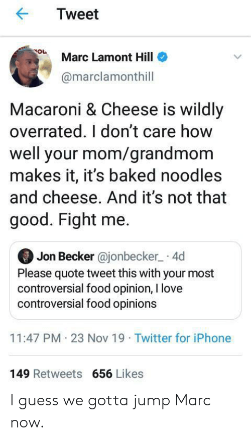 opinion: Tweet  Marc Lamont Hill  @marclamonthill  Macaroni & Cheese is wildly  overrated. I don't care how  well your mom/grandmom  makes it, it's baked noodles  and cheese. And it's not that  good. Fight me.  Jon Becker @jonbecker 4d  Please quote tweet this with your most  controversial food opinion, I love  controversial food opinions  11:47 PM 23 Nov 19 Twitter for iPhone  149 Retweets 656 Likes I guess we gotta jump Marc now.