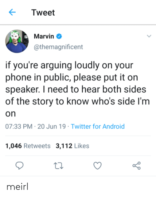 arguing: Tweet  Marvin O  @themagnificent  if you're arguing loudly on your  phone in public, please put it on  speaker. I need to hear both sides  of the story to know who's side I'm  on  07:33 PM · 20 Jun 19 · Twitter for Android  1,046 Retweets 3,112 Likes meirl