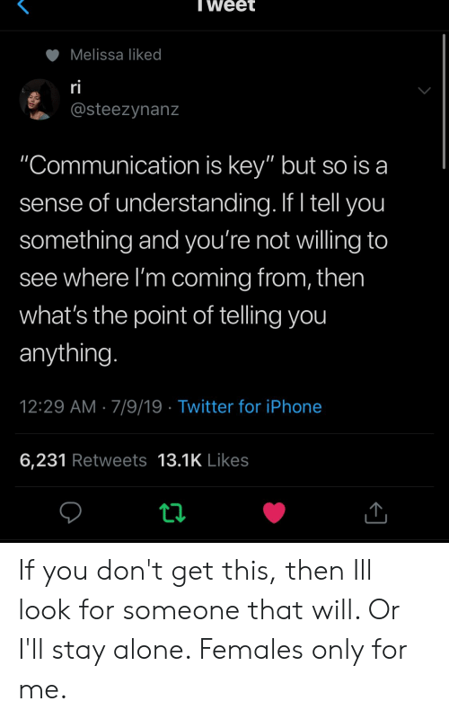 """Females: Tweet  Melissa liked  ri  @steezynanz  """"Communication is key"""" but so is a  sense of understanding. If I tell you  something and you're not willing to  see where I'm coming from, then  what's the point of telling you  anything.  12:29 AM 7/9/19 Twitter for iPhone  6,231 Retweets 13.1K Likes If you don't get this, then Ill look for someone that will. Or I'll stay alone. Females only for me."""