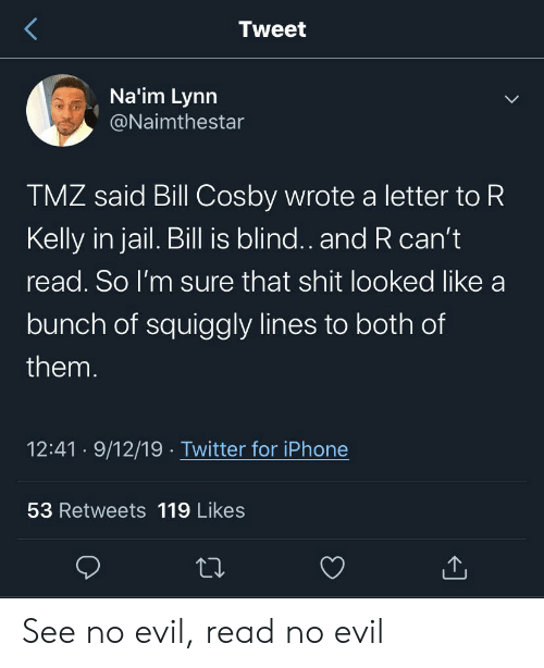 Bill Cosby, Blackpeopletwitter, and Funny: Tweet  Na'im Lynn  @Naimthestar  TMZ said Bill Cosby wrote a letter to R  Kelly in jail. Bill is blind.. and R can't  read. So I'm sure that shit looked like a  bunch of squiggly lines to both of  them.  12:41 9/12/19 Twitter for iPhone  53 Retweets 119 Likes See no evil, read no evil