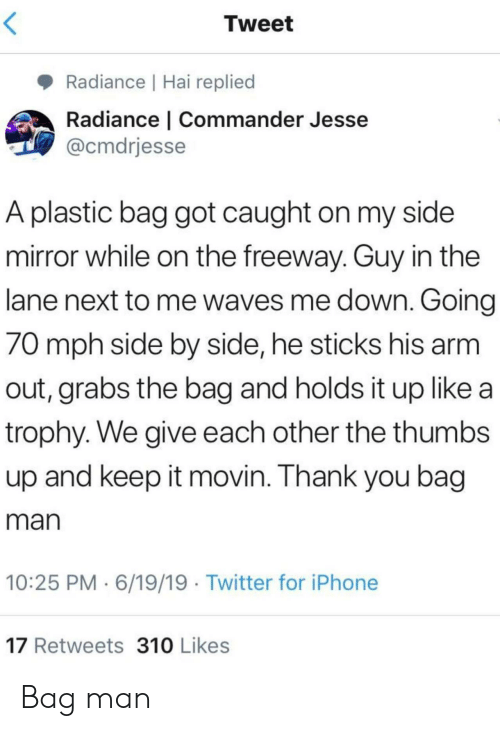 trophy: Tweet  Radiance   Hai replied  Radiance   Commander Jesse  @cmdrjesse  A plastic bag got caught on my side  mirror while on the freeway. Guy in the  lane next to me waves me down. Going  70 mph side by side, he sticks his arm  out, grabs the bag and holds it up like a  trophy. We give each other the thumbs  up and keep it movin. Thank you bag  man  10:25 PM 6/19/19 Twitter for iPhone  17 Retweets 310 Likes Bag man