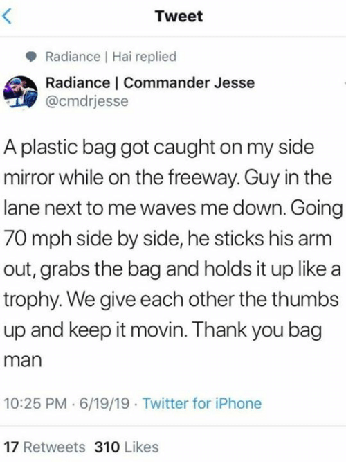 trophy: Tweet  Radiance Hai replied  Radiance   Commander Jesse  @cmdrjesse  A plastic bag got caught on my side  mirror while on the freeway. Guy in the  lane next to me waves me down. Going  70 mph side by side, he sticks his arm  out, grabs the bag and holds it up like a  trophy. We give each other the thumbs  up and keep it movin. Thank you bag  man  10:25 PM 6/19/19 Twitter for iPhone  17 Retweets 310 Likes