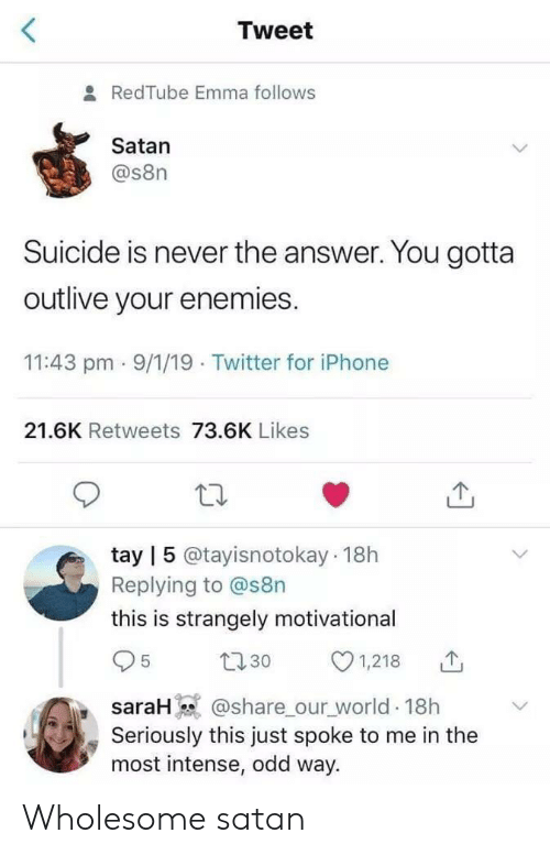Iphone, Twitter, and Redtube: Tweet  & RedTube Emma follows  Satan  @s8n  Suicide is never the answer. You gotta  outlive your enemies.  11:43 pm 9/1/19 Twitter for iPhone  21.6K Retweets 73.6K Likes  tay | 5 @tayisnotokay 18h  Replying to @s8n  this is strangely motivationa  1,218  t30  5  @share our_world 18h  Seriously this just spoke to me in the  most intense, odd way.  saraH) Wholesome satan